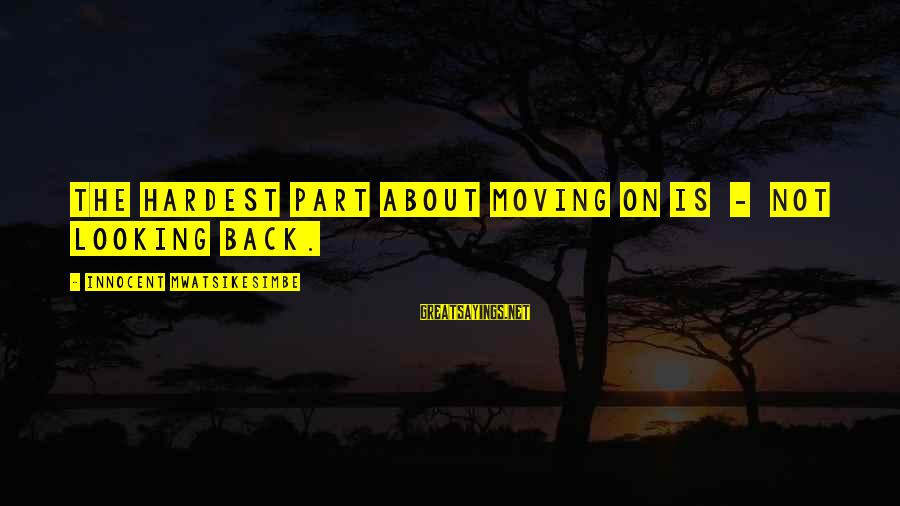 Provoking Change Sayings By Innocent Mwatsikesimbe: The hardest part about moving on is - not looking back.