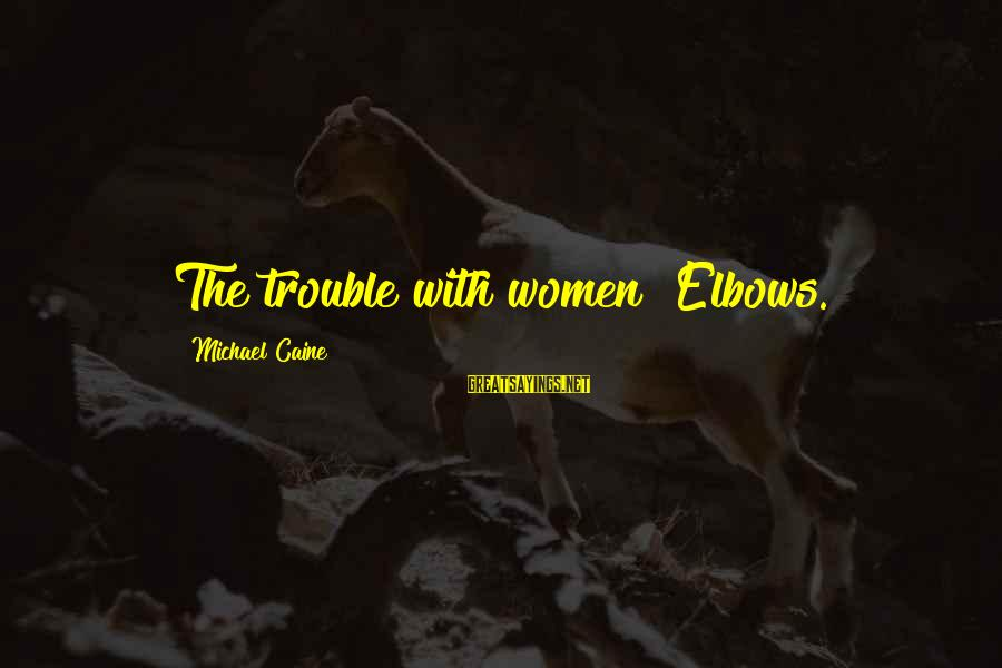 Provoking Change Sayings By Michael Caine: The trouble with women? Elbows.