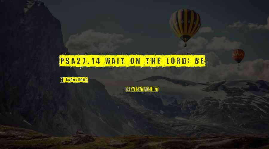 Psa27 Sayings By Anonymous: PSA27.14 Wait on the LORD: be