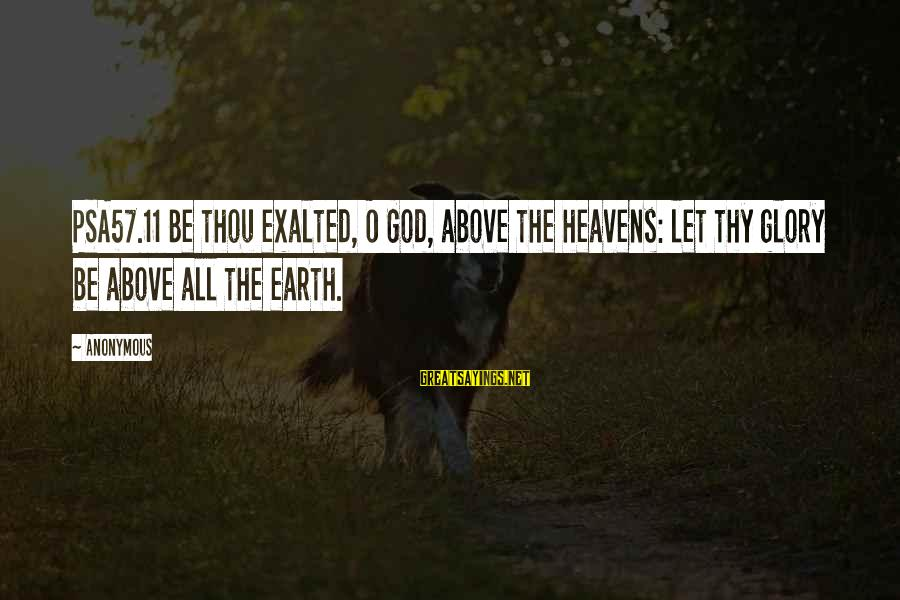 Psa57 Sayings By Anonymous: PSA57.11 Be thou exalted, O God, above the heavens: let thy glory be above all