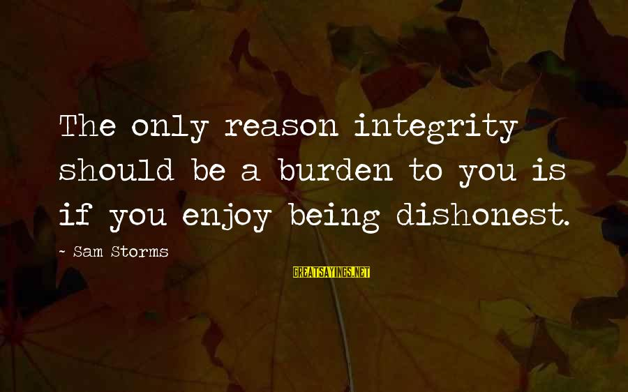 Psa57 Sayings By Sam Storms: The only reason integrity should be a burden to you is if you enjoy being