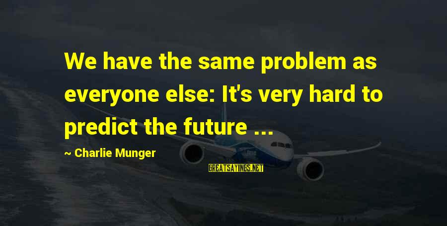 Pse Real Time Sayings By Charlie Munger: We have the same problem as everyone else: It's very hard to predict the future
