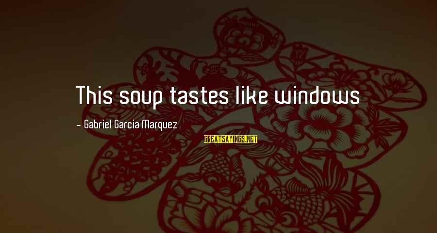 Pse Real Time Sayings By Gabriel Garcia Marquez: This soup tastes like windows