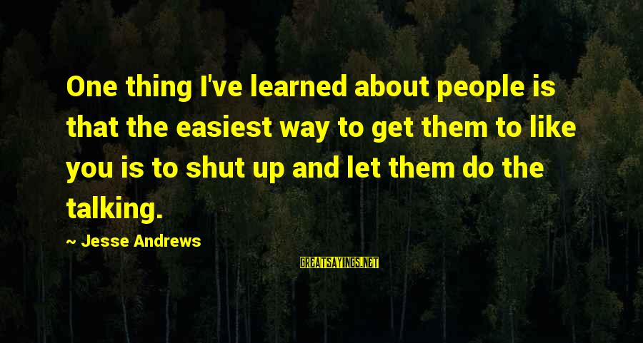 Pse Real Time Sayings By Jesse Andrews: One thing I've learned about people is that the easiest way to get them to