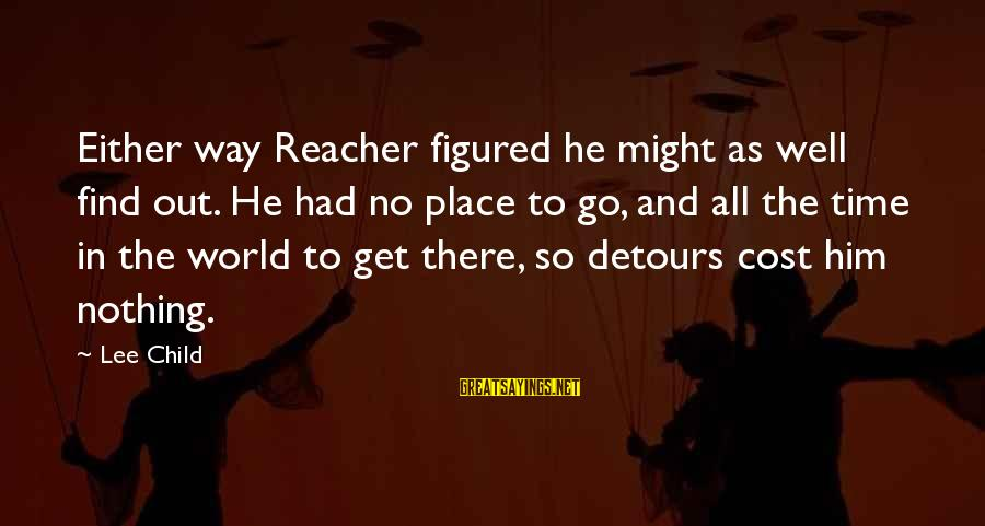 Pse Real Time Sayings By Lee Child: Either way Reacher figured he might as well find out. He had no place to