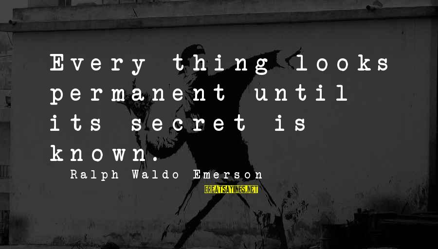 Pse Real Time Sayings By Ralph Waldo Emerson: Every thing looks permanent until its secret is known.
