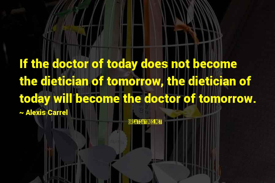 Pseudomystical Sayings By Alexis Carrel: If the doctor of today does not become the dietician of tomorrow, the dietician of