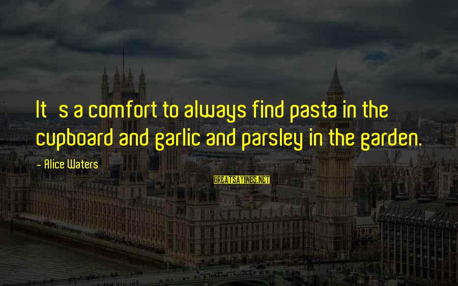 Pseudomystical Sayings By Alice Waters: It's a comfort to always find pasta in the cupboard and garlic and parsley in