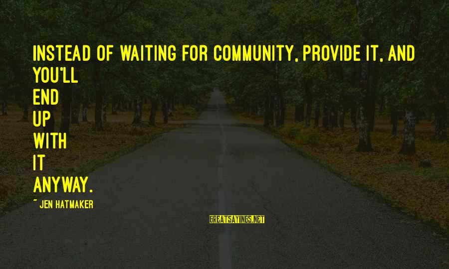 Pseudomystical Sayings By Jen Hatmaker: Instead of waiting for community, provide it, and you'll end up with it anyway.