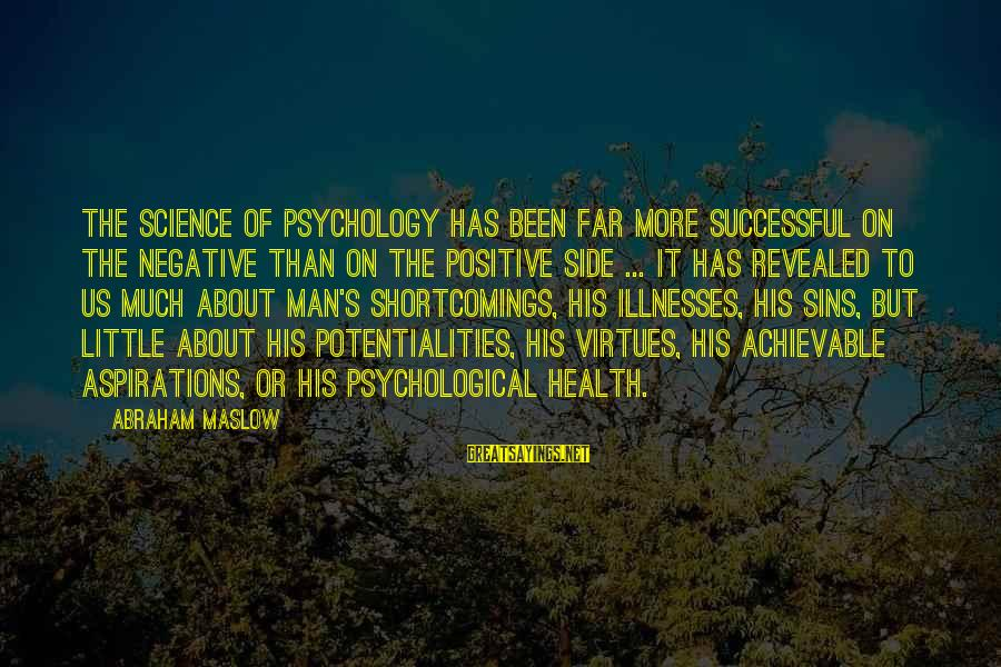 Psychological Health Sayings By Abraham Maslow: The science of psychology has been far more successful on the negative than on the