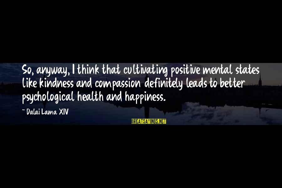 Psychological Health Sayings By Dalai Lama XIV: So, anyway, I think that cultivating positive mental states like kindness and compassion definitely leads
