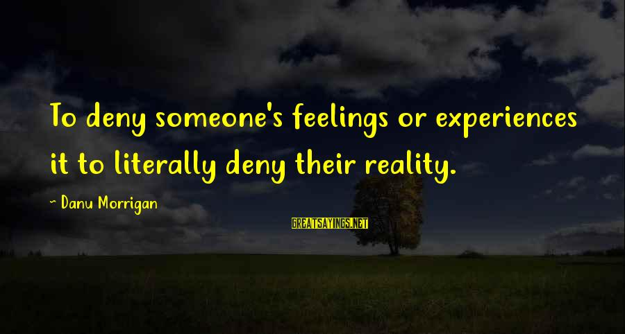 Psychological Health Sayings By Danu Morrigan: To deny someone's feelings or experiences it to literally deny their reality.