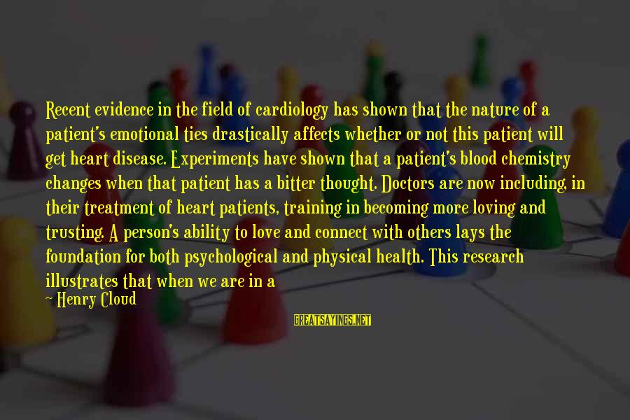 Psychological Health Sayings By Henry Cloud: Recent evidence in the field of cardiology has shown that the nature of a patient's