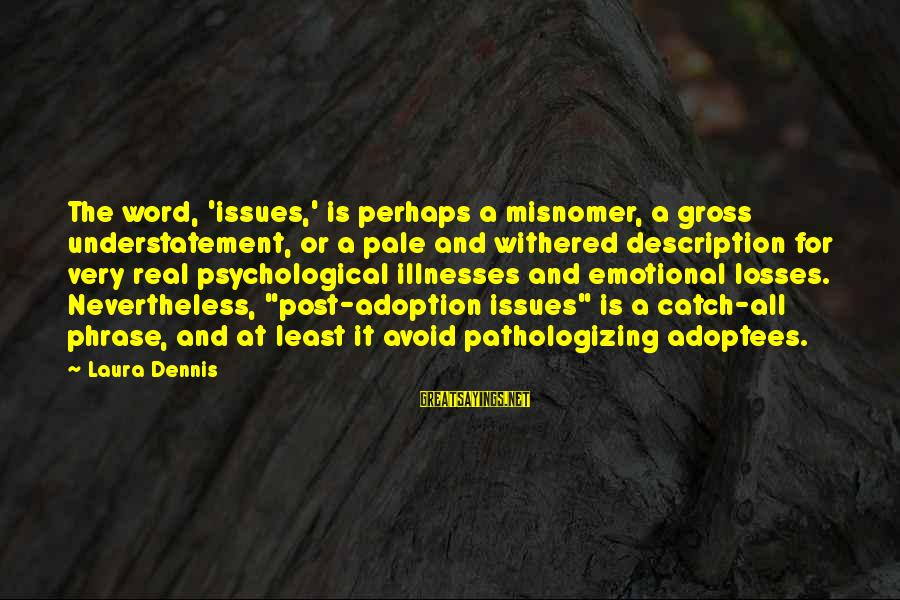 Psychological Health Sayings By Laura Dennis: The word, 'issues,' is perhaps a misnomer, a gross understatement, or a pale and withered