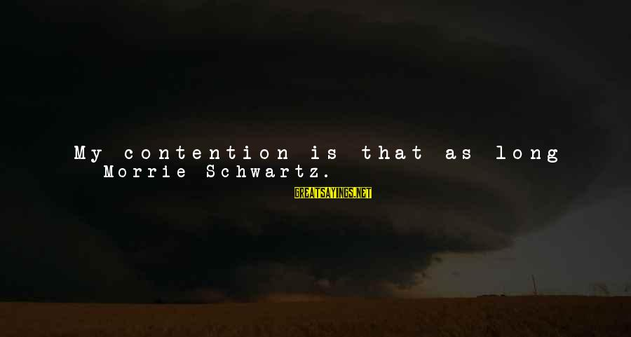 Psychological Health Sayings By Morrie Schwartz.: My contention is that as long as you have other faculties-the emotional, psychological, intuitive faculties-you