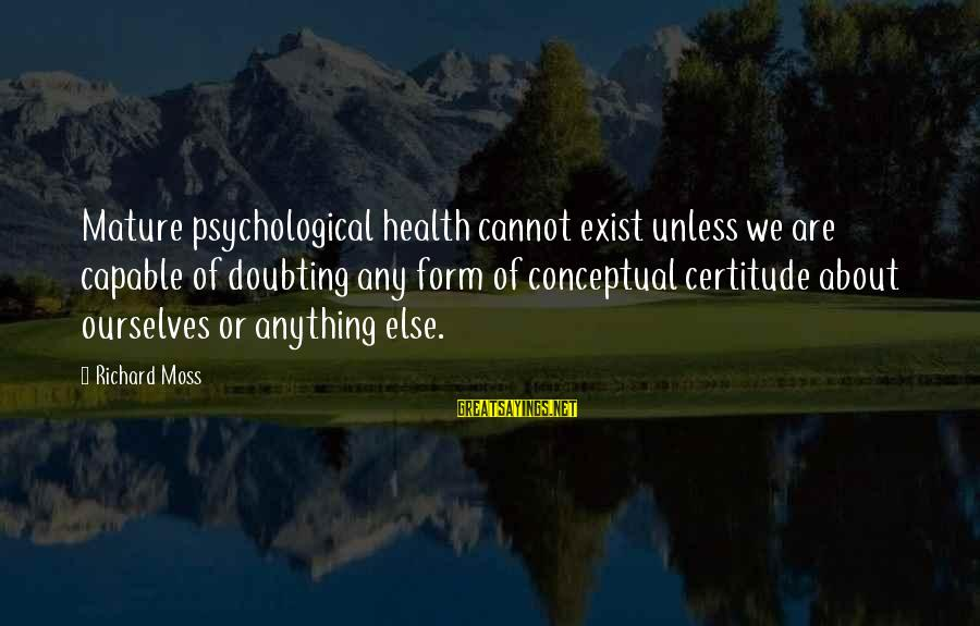 Psychological Health Sayings By Richard Moss: Mature psychological health cannot exist unless we are capable of doubting any form of conceptual