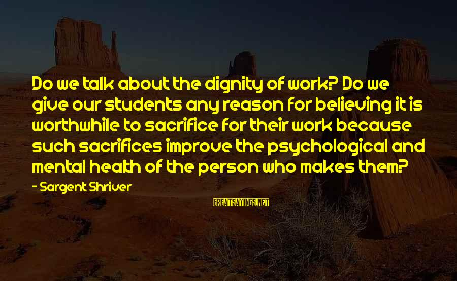 Psychological Health Sayings By Sargent Shriver: Do we talk about the dignity of work? Do we give our students any reason