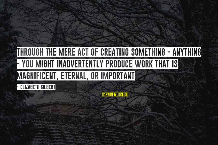 Pt Radio Sayings By Elizabeth Gilbert: Through the mere act of creating something - anything - you might inadvertently produce work