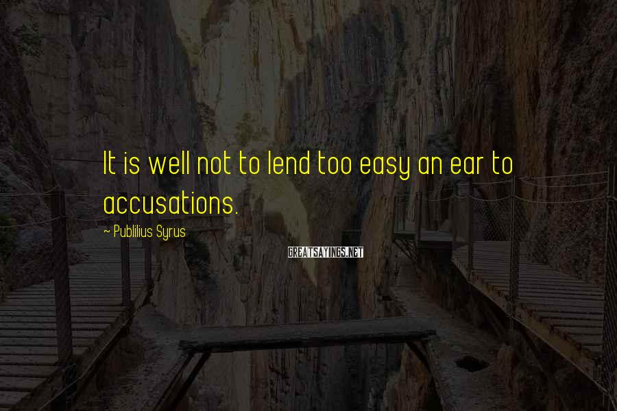 Publilius Syrus Sayings: It is well not to lend too easy an ear to accusations.