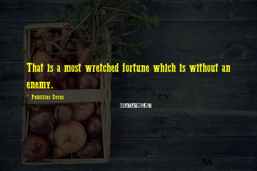 Publilius Syrus Sayings: That is a most wretched fortune which is without an enemy.
