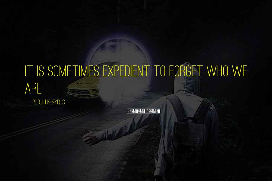 Publilius Syrus Sayings: It is sometimes expedient to forget who we are.