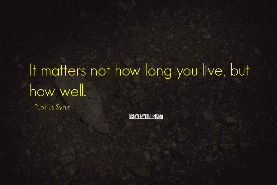 Publilius Syrus Sayings: It matters not how long you live, but how well.