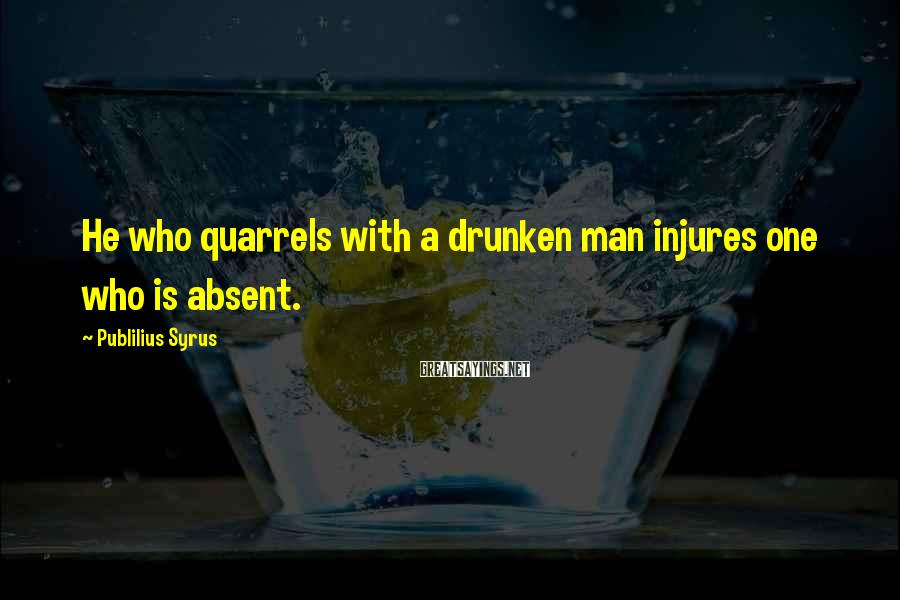 Publilius Syrus Sayings: He who quarrels with a drunken man injures one who is absent.