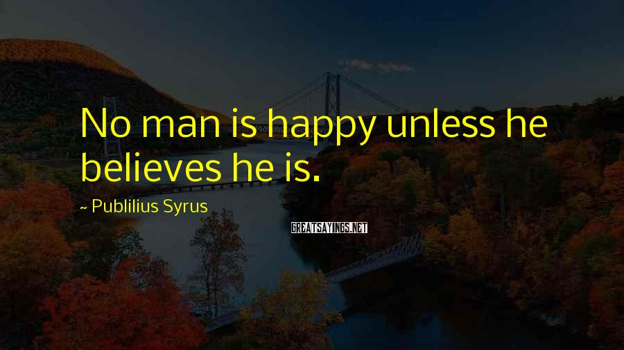 Publilius Syrus Sayings: No man is happy unless he believes he is.