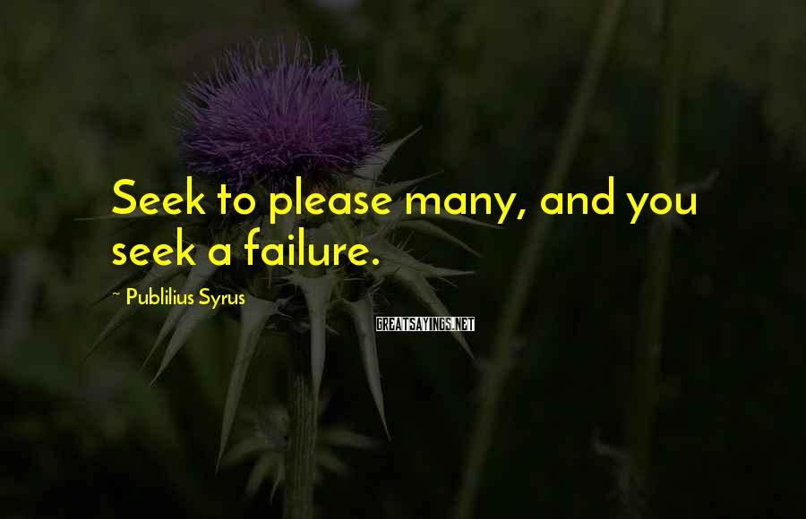 Publilius Syrus Sayings: Seek to please many, and you seek a failure.