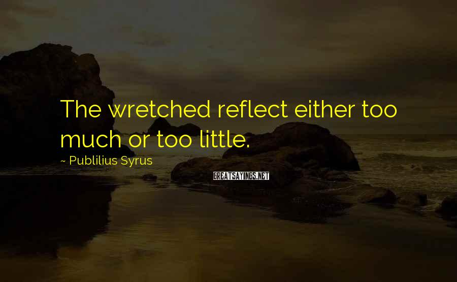 Publilius Syrus Sayings: The wretched reflect either too much or too little.