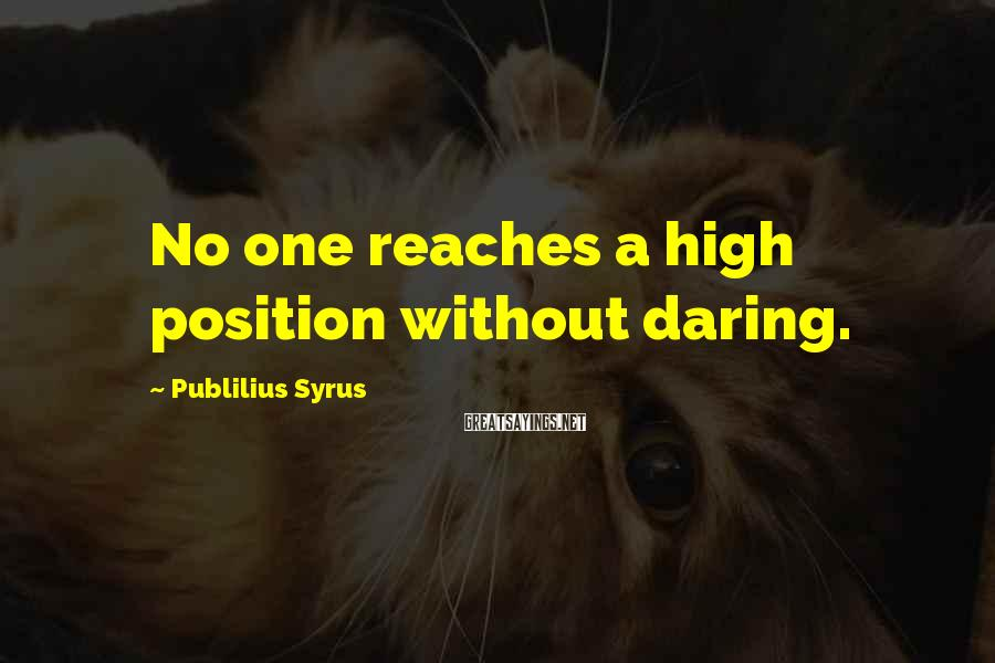 Publilius Syrus Sayings: No one reaches a high position without daring.