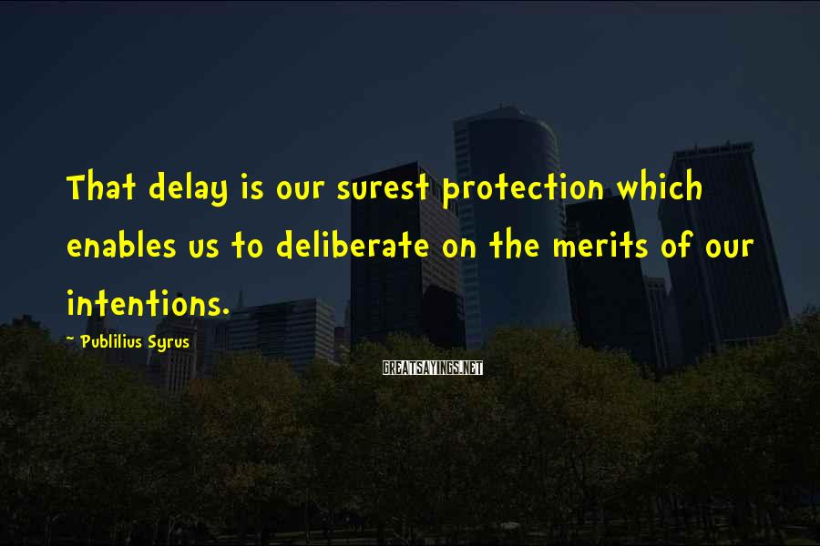 Publilius Syrus Sayings: That delay is our surest protection which enables us to deliberate on the merits of