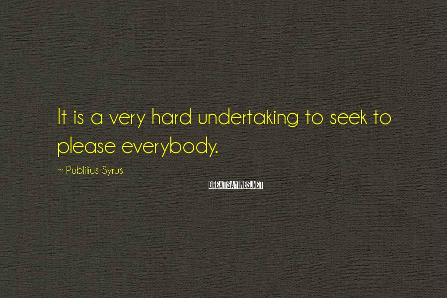 Publilius Syrus Sayings: It is a very hard undertaking to seek to please everybody.