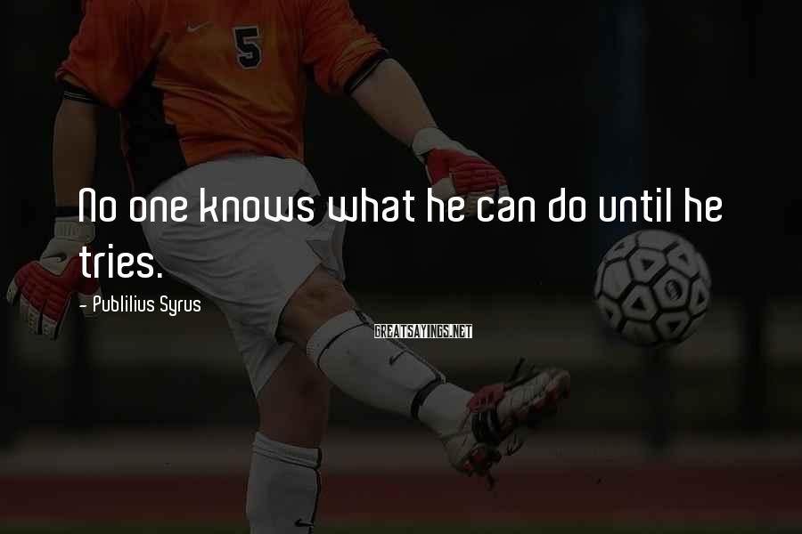 Publilius Syrus Sayings: No one knows what he can do until he tries.