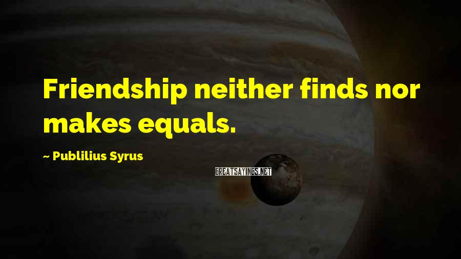 Publilius Syrus Sayings: Friendship neither finds nor makes equals.
