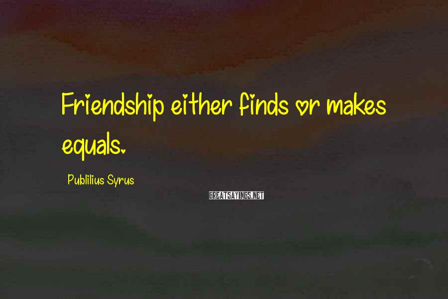 Publilius Syrus Sayings: Friendship either finds or makes equals.
