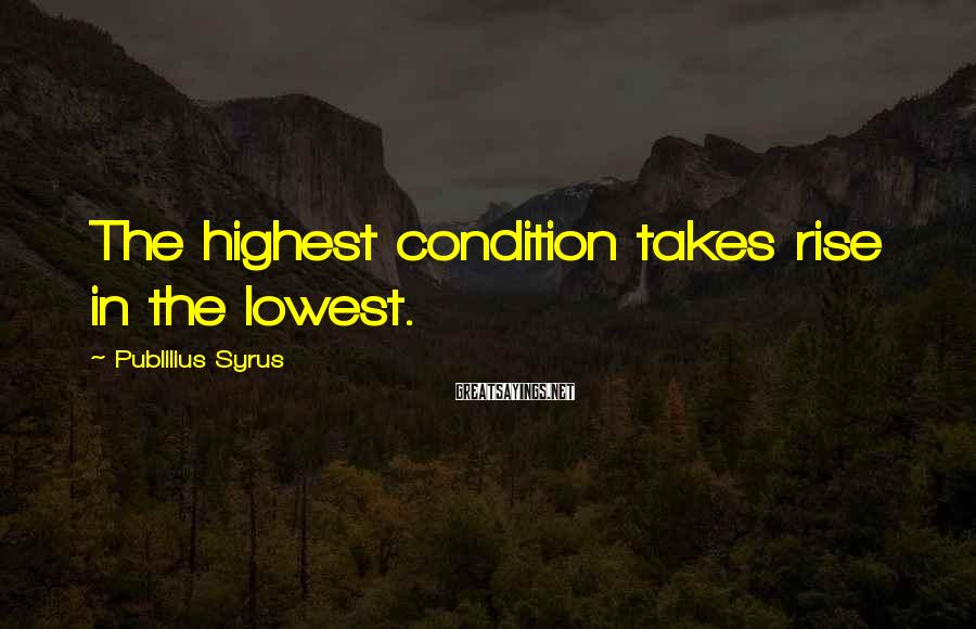 Publilius Syrus Sayings: The highest condition takes rise in the lowest.