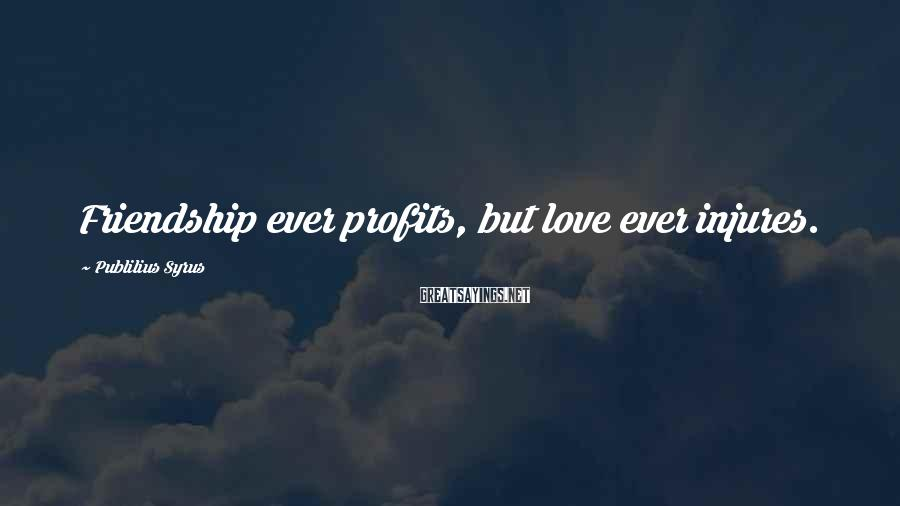 Publilius Syrus Sayings: Friendship ever profits, but love ever injures.