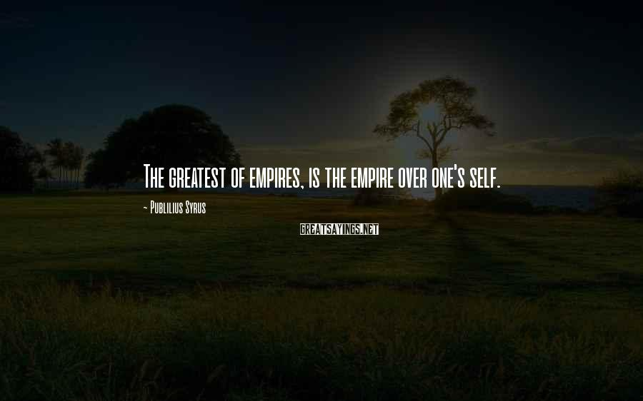 Publilius Syrus Sayings: The greatest of empires, is the empire over one's self.