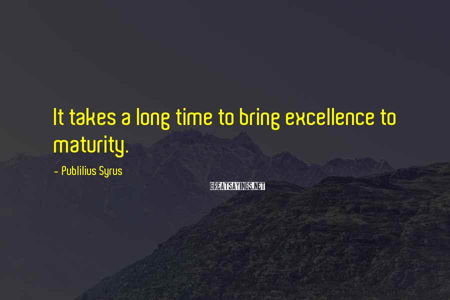 Publilius Syrus Sayings: It takes a long time to bring excellence to maturity.