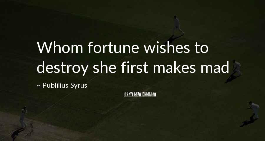 Publilius Syrus Sayings: Whom fortune wishes to destroy she first makes mad