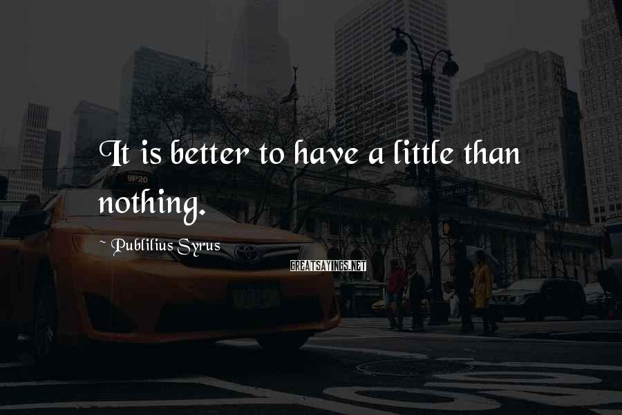 Publilius Syrus Sayings: It is better to have a little than nothing.
