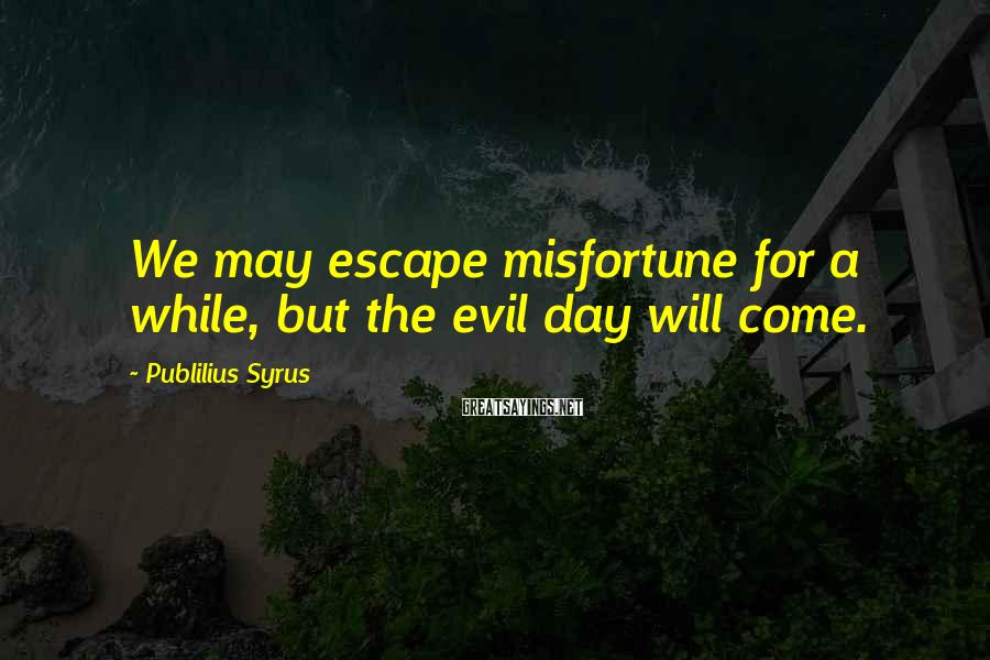 Publilius Syrus Sayings: We may escape misfortune for a while, but the evil day will come.