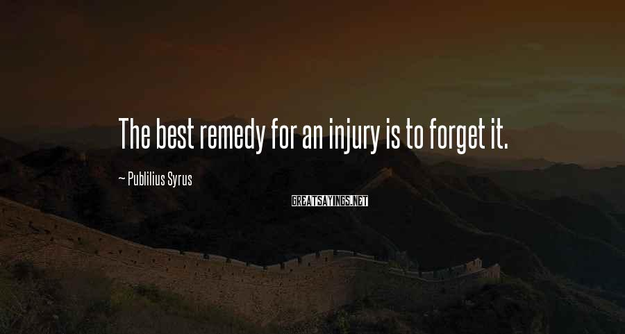 Publilius Syrus Sayings: The best remedy for an injury is to forget it.