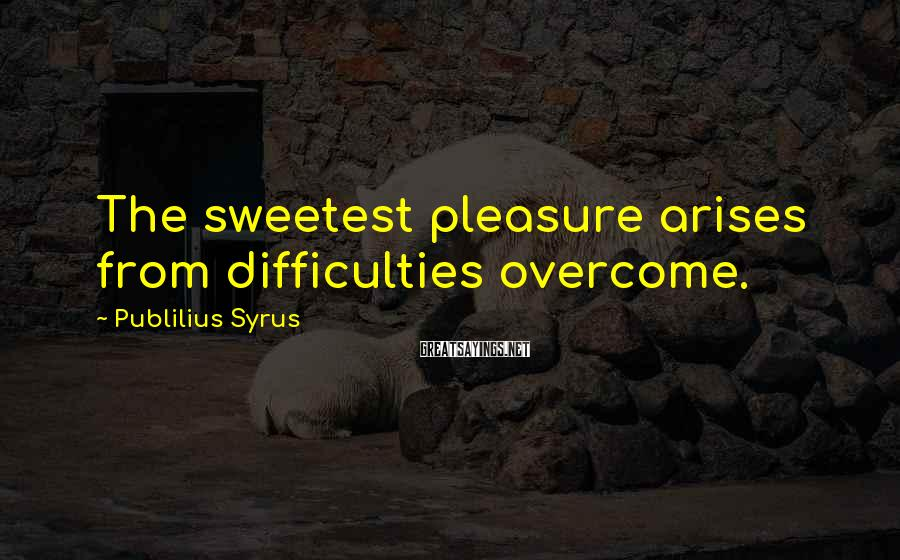 Publilius Syrus Sayings: The sweetest pleasure arises from difficulties overcome.