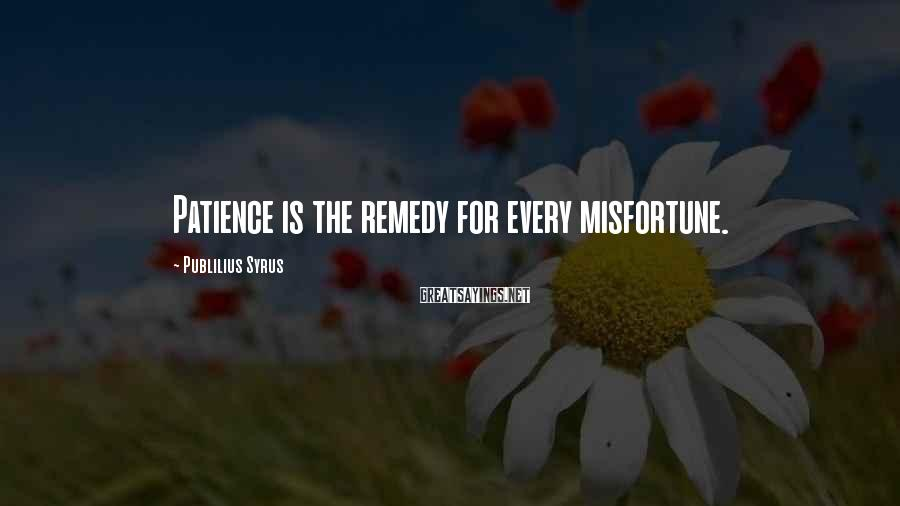 Publilius Syrus Sayings: Patience is the remedy for every misfortune.