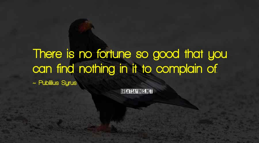 Publilius Syrus Sayings: There is no fortune so good that you can find nothing in it to complain