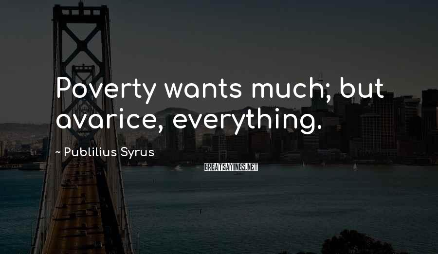 Publilius Syrus Sayings: Poverty wants much; but avarice, everything.