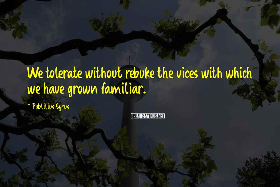 Publilius Syrus Sayings: We tolerate without rebuke the vices with which we have grown familiar.