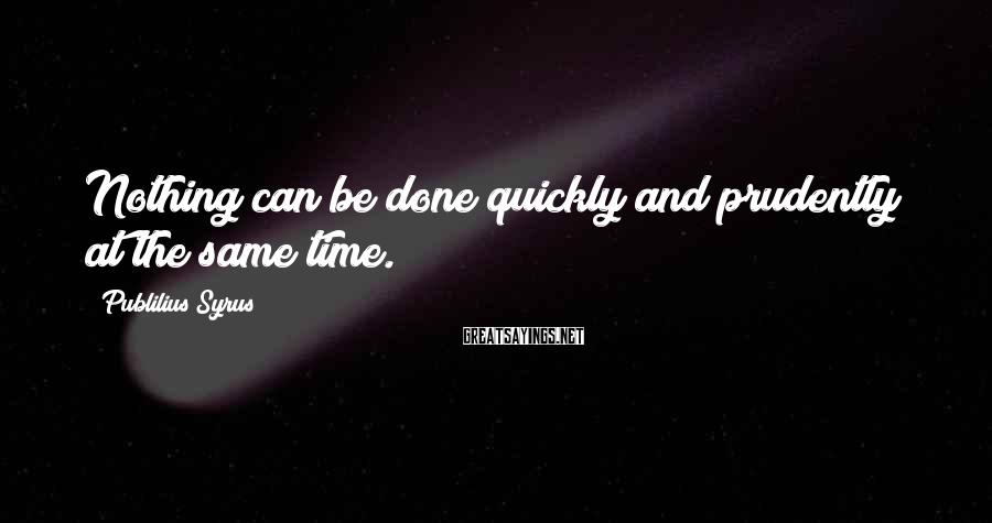 Publilius Syrus Sayings: Nothing can be done quickly and prudently at the same time.